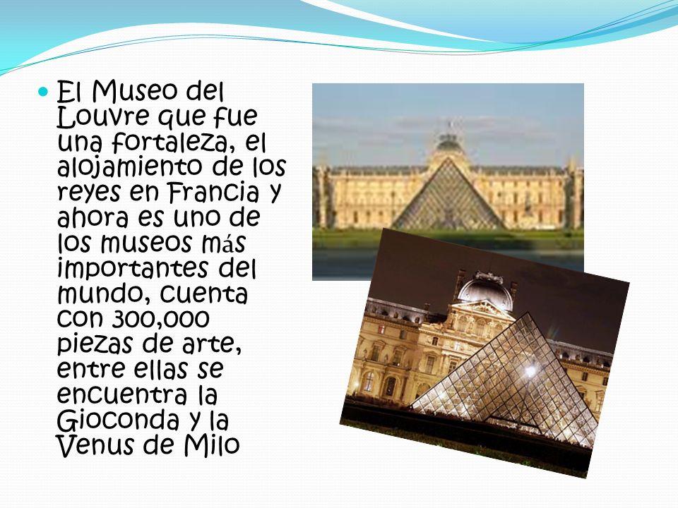 El Museo del Louvre que fue una fortaleza, el alojamiento de los reyes en Francia y ahora es uno de los museos más importantes del mundo, cuenta con 300,000 piezas de arte, entre ellas se encuentra la Gioconda y la Venus de Milo