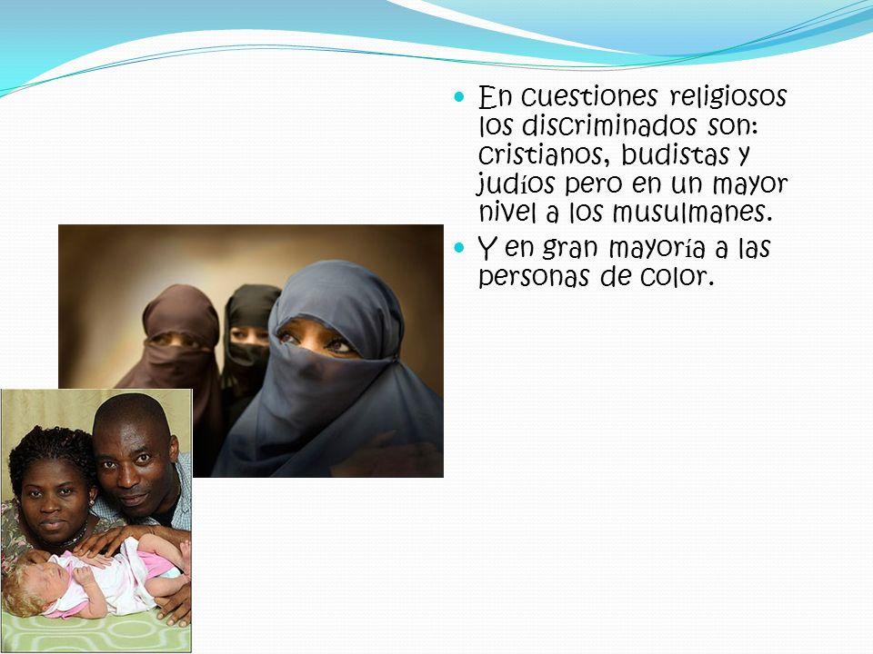 En cuestiones religiosos los discriminados son: cristianos, budistas y judíos pero en un mayor nivel a los musulmanes.