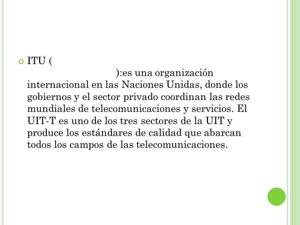 ITU (Unión internacional de telecomunicaciones):es una organización internacional en las Naciones Unidas, donde los gobiernos y el sector privado coordinan las redes mundiales de telecomunicaciones y servicios.