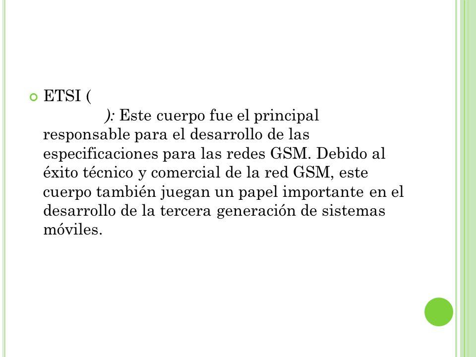 ETSI (European Telecommunication Standard Institute): Este cuerpo fue el principal responsable para el desarrollo de las especificaciones para las redes GSM.