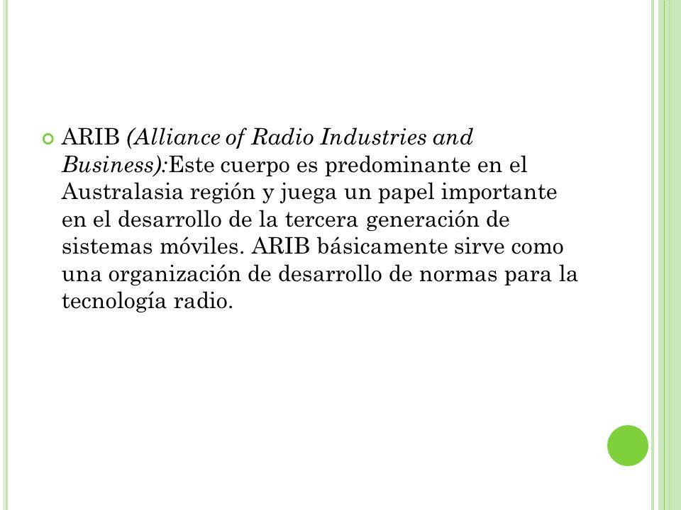 ARIB (Alliance of Radio Industries and Business):Este cuerpo es predominante en el Australasia región y juega un papel importante en el desarrollo de la tercera generación de sistemas móviles.