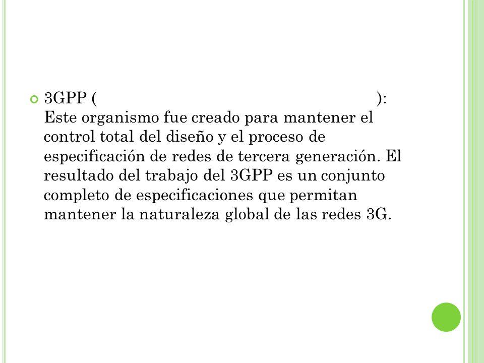 3GPP (Third Generation Partnership Project): Este organismo fue creado para mantener el control total del diseño y el proceso de especificación de redes de tercera generación.