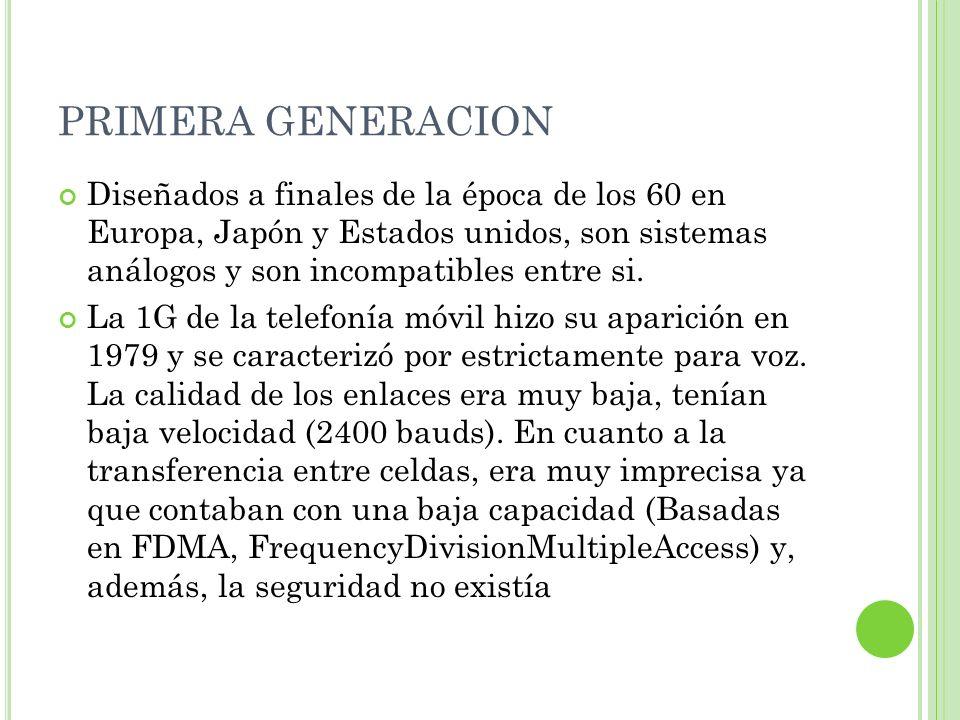 PRIMERA GENERACION Diseñados a finales de la época de los 60 en Europa, Japón y Estados unidos, son sistemas análogos y son incompatibles entre si.