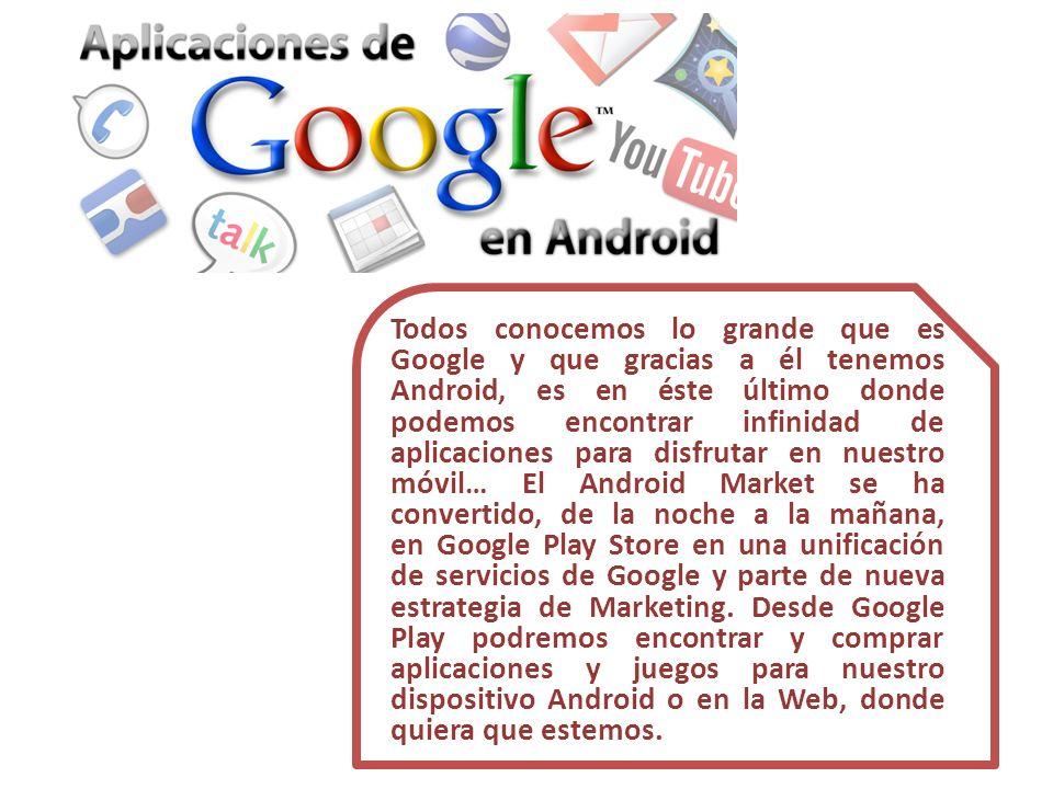 Todos conocemos lo grande que es Google y que gracias a él tenemos Android, es en éste último donde podemos encontrar infinidad de aplicaciones para disfrutar en nuestro móvil… El Android Market se ha convertido, de la noche a la mañana, en Google Play Store en una unificación de servicios de Google y parte de nueva estrategia de Marketing.