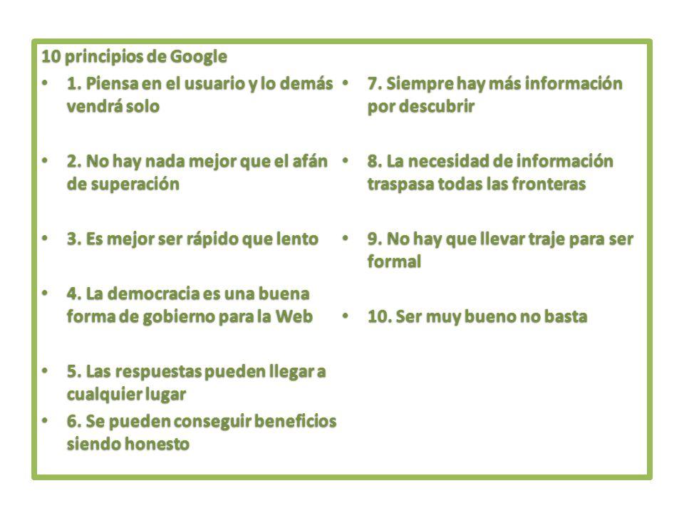 10 principios de Google 1. Piensa en el usuario y lo demás vendrá solo. 7. Siempre hay más información por descubrir.