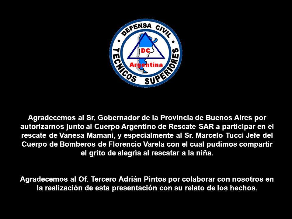 Agradecemos al Sr, Gobernador de la Provincia de Buenos Aires por autorizarnos junto al Cuerpo Argentino de Rescate SAR a participar en el rescate de Vanesa Mamani, y especialmente al Sr. Marcelo Tucci Jefe del Cuerpo de Bomberos de Florencio Varela con el cual pudimos compartir el grito de alegría al rescatar a la niña.