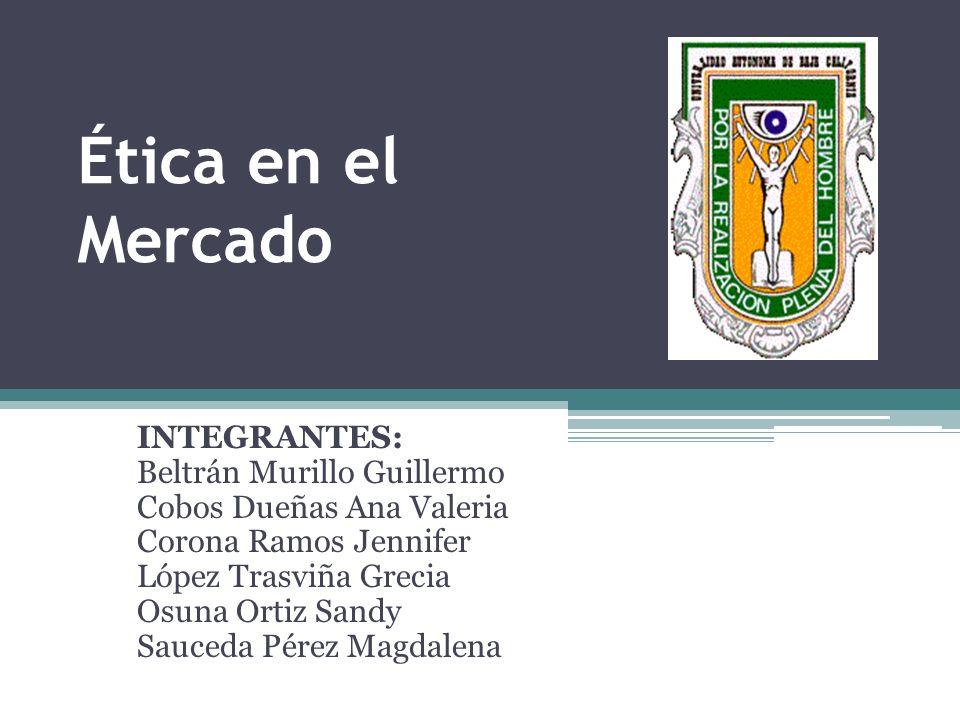 Ética en el Mercado INTEGRANTES: Beltrán Murillo Guillermo