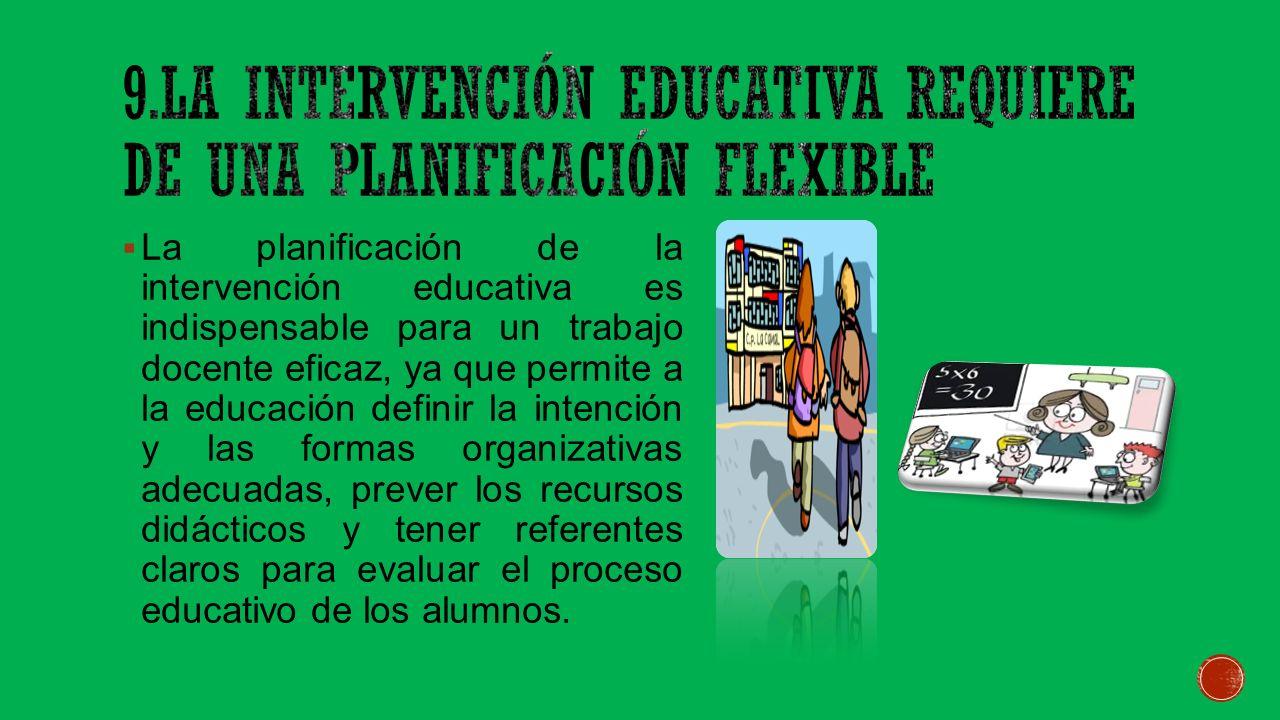 9.La intervención educativa requiere de una planificación flexible