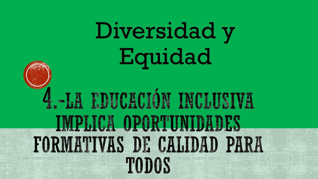 Diversidad y Equidad 4.-la educación inclusiva implica oportunidades formativas de calidad para todos.