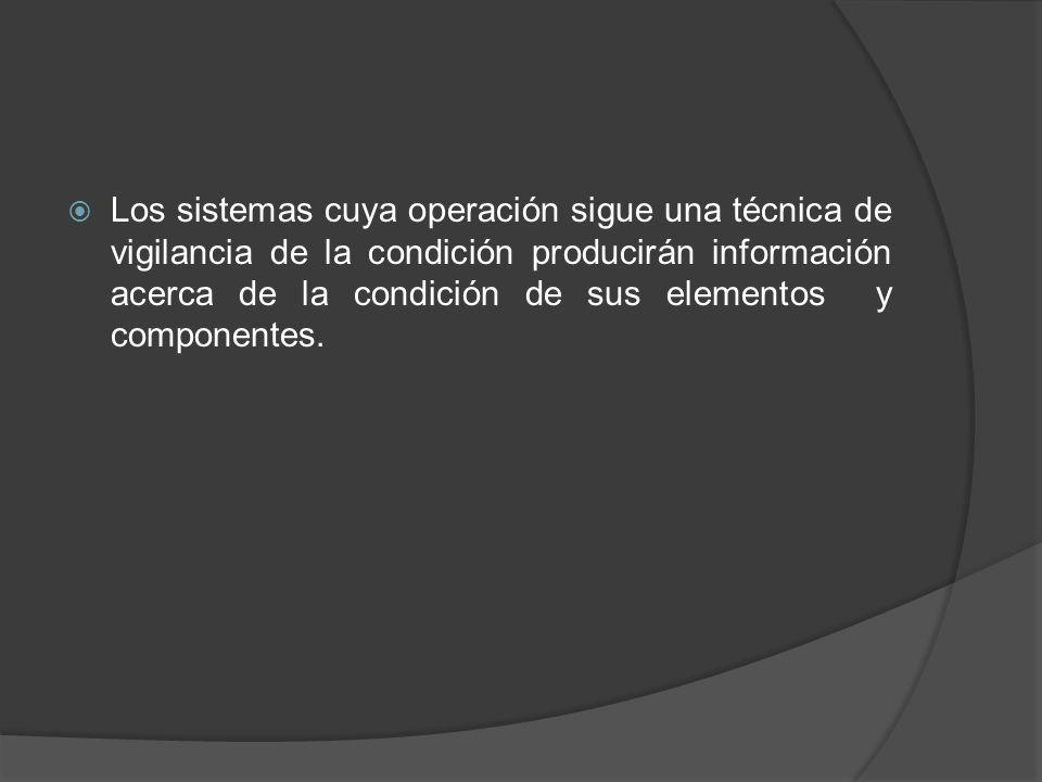 Los sistemas cuya operación sigue una técnica de vigilancia de la condición producirán información acerca de la condición de sus elementos y componentes.