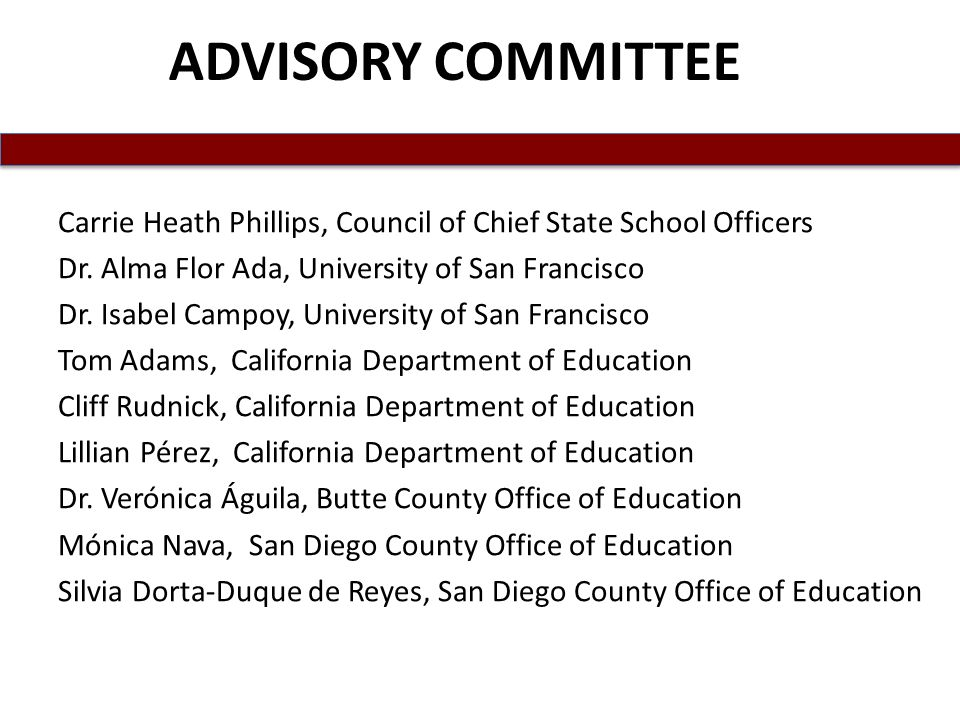 ADVISORY COMMITTEE Carrie Heath Phillips, Council of Chief State School Officers. Dr. Alma Flor Ada, University of San Francisco.