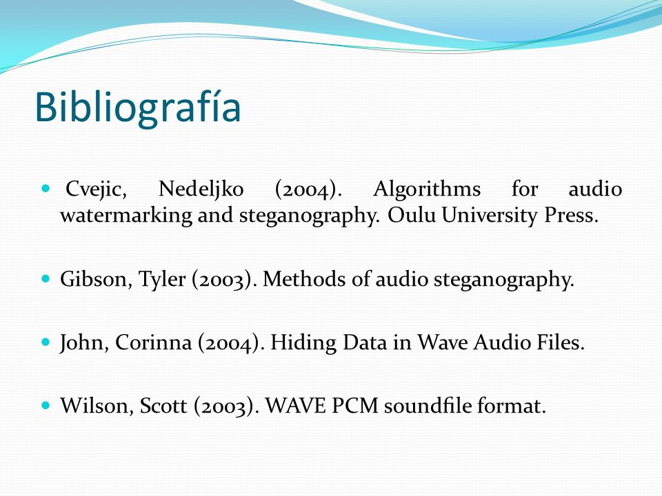 Bibliografía Cvejic, Nedeljko (2004). Algorithms for audio watermarking and steganography. Oulu University Press.