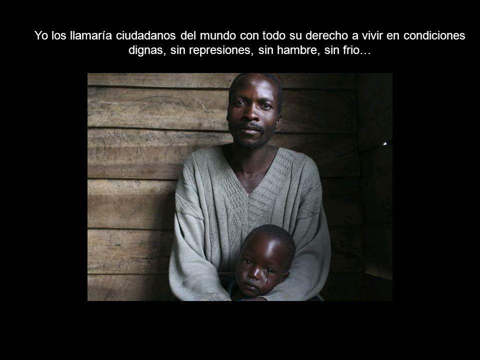 Yo los llamaría ciudadanos del mundo con todo su derecho a vivir en condiciones dignas, sin represiones, sin hambre, sin frio…