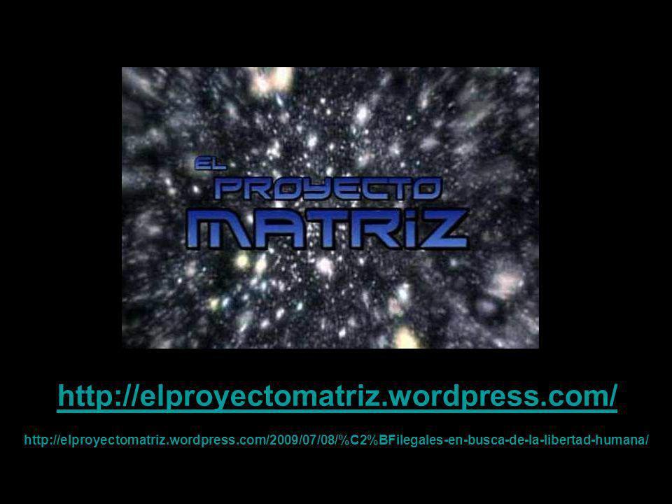 http://elproyectomatriz.wordpress.com/ http://elproyectomatriz.wordpress.com/2009/07/08/%C2%BFilegales-en-busca-de-la-libertad-humana/