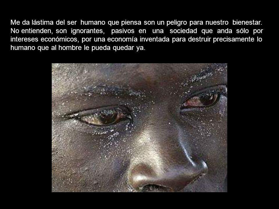 Me da lástima del ser humano que piensa son un peligro para nuestro bienestar.
