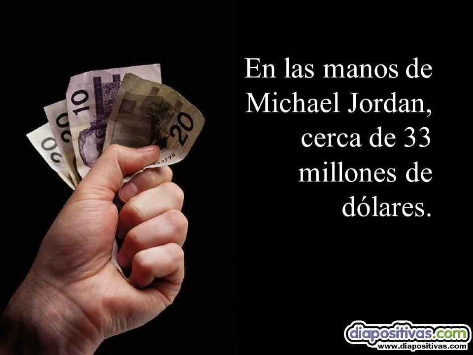 En las manos de Michael Jordan, cerca de 33 millones de dólares.