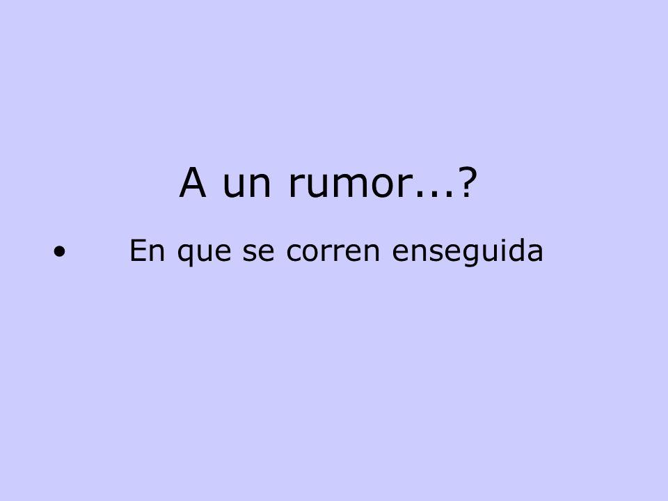 A un rumor... En que se corren enseguida