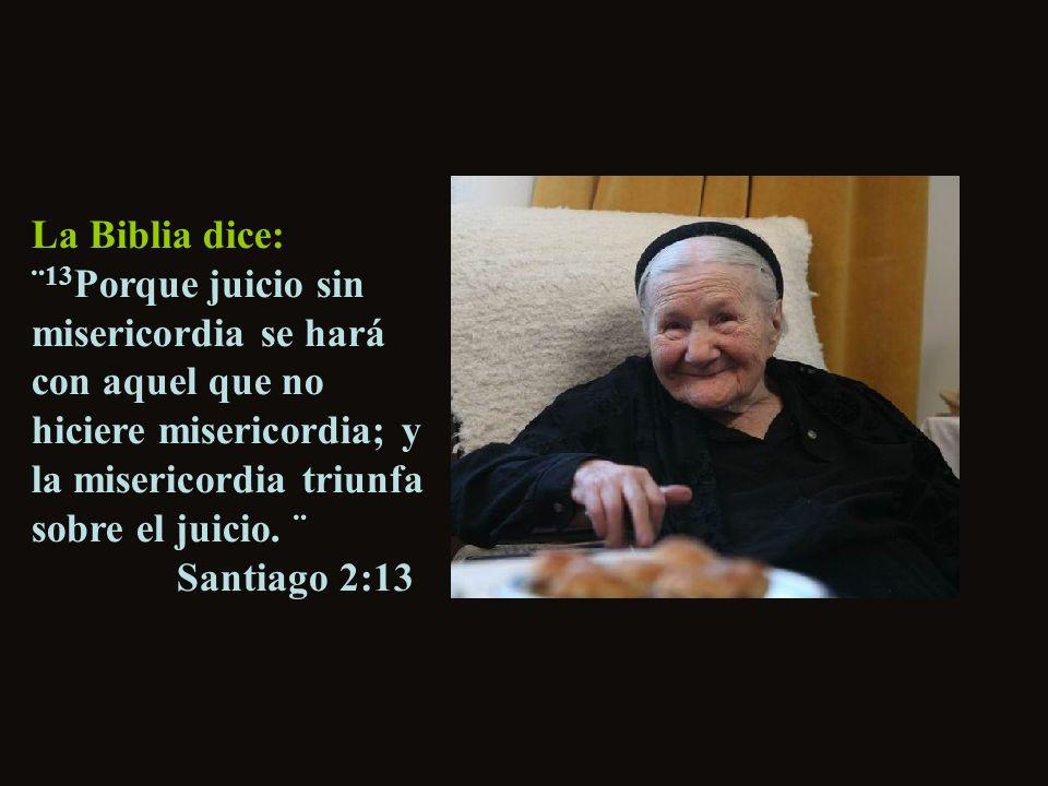 La Biblia dice: ¨13Porque juicio sin misericordia se hará con aquel que no hiciere misericordia; y la misericordia triunfa sobre el juicio.