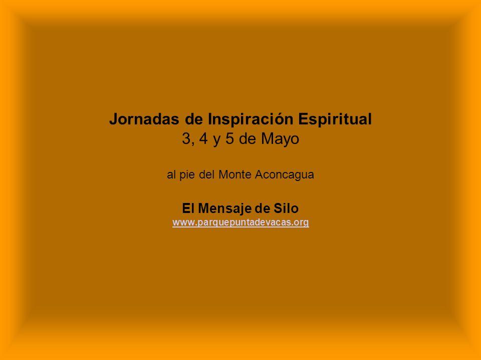 Jornadas de Inspiración Espiritual 3, 4 y 5 de Mayo al pie del Monte Aconcagua El Mensaje de Silo www.parquepuntadevacas.org