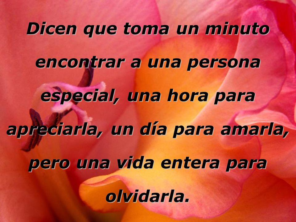 Dicen que toma un minuto encontrar a una persona especial, una hora para apreciarla, un día para amarla, pero una vida entera para olvidarla.