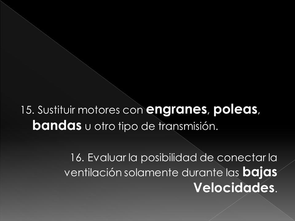 15. Sustituir motores con engranes, poleas, bandas u otro tipo de transmisión.