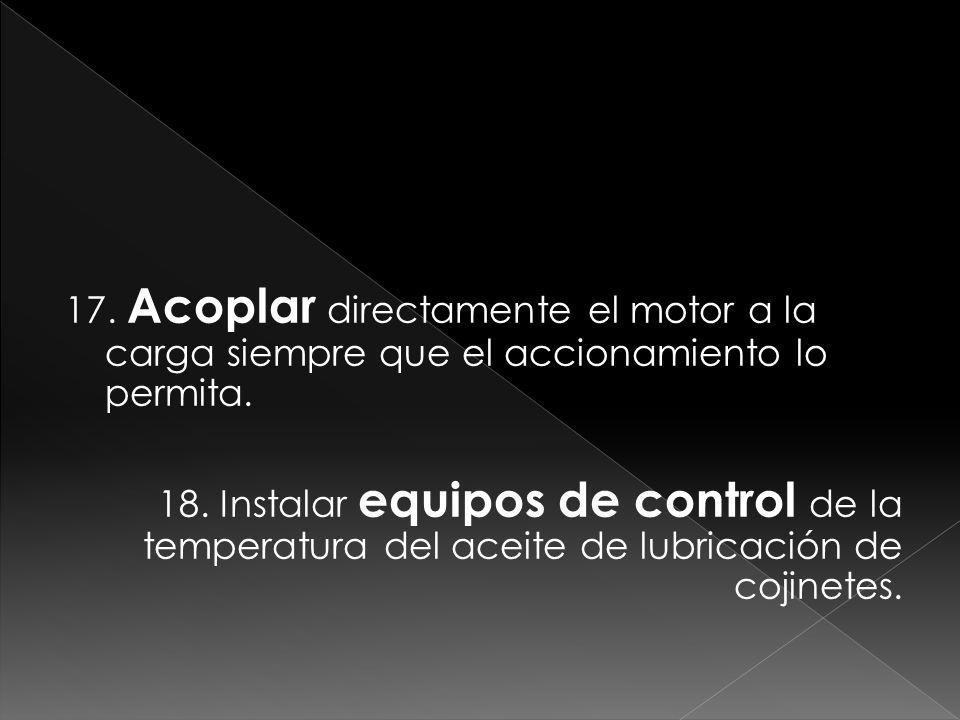 17. Acoplar directamente el motor a la carga siempre que el accionamiento lo permita.