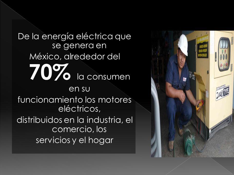 De la energía eléctrica que se genera en México, alrededor del 70% la consumen en su funcionamiento los motores eléctricos, distribuidos en la industria, el comercio, los servicios y el hogar