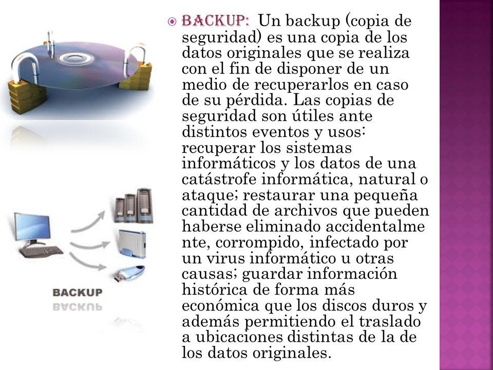 BACKUP: Un backup (copia de seguridad) es una copia de los datos originales que se realiza con el fin de disponer de un medio de recuperarlos en caso de su pérdida.