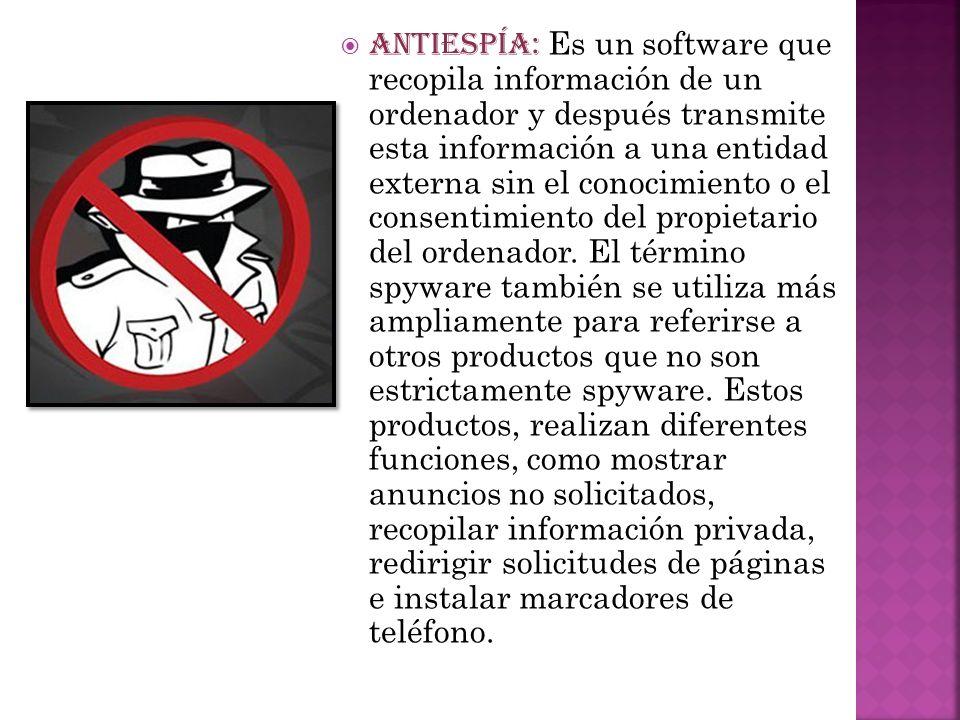 ANTIESPÍA: Es un software que recopila información de un ordenador y después transmite esta información a una entidad externa sin el conocimiento o el consentimiento del propietario del ordenador.