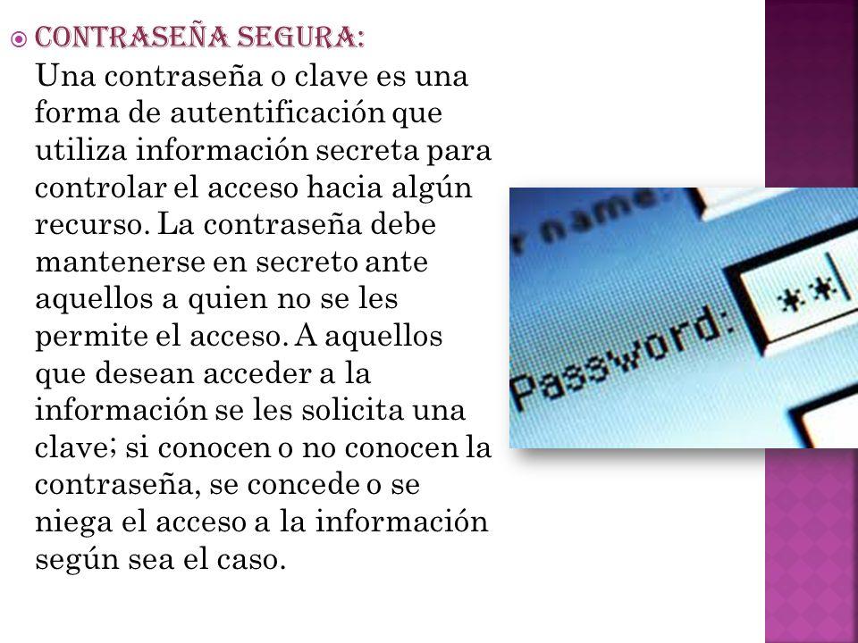 CONTRASEÑA SEGURA: Una contraseña o clave es una forma de autentificación que utiliza información secreta para controlar el acceso hacia algún recurso.