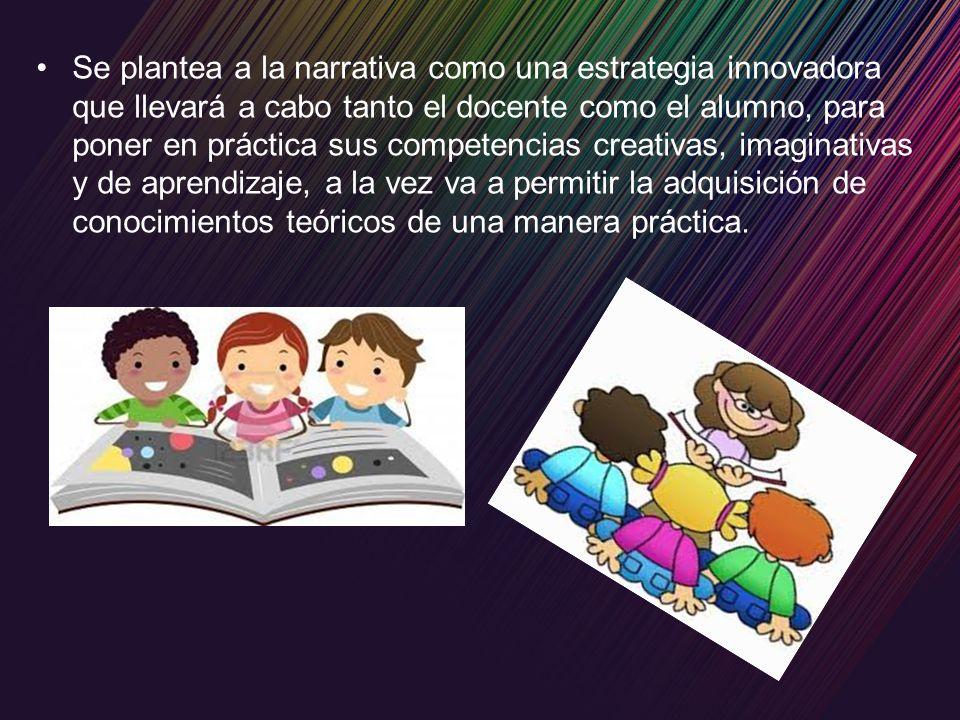 Se plantea a la narrativa como una estrategia innovadora que llevará a cabo tanto el docente como el alumno, para poner en práctica sus competencias creativas, imaginativas y de aprendizaje, a la vez va a permitir la adquisición de conocimientos teóricos de una manera práctica.