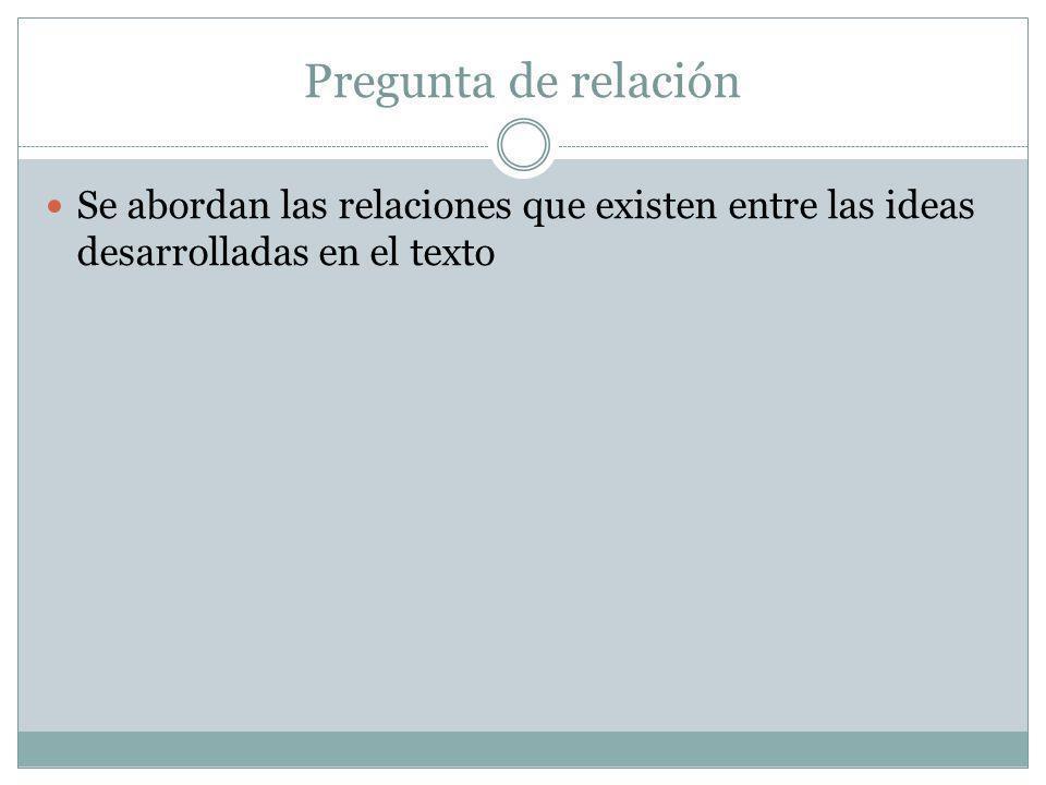 Pregunta de relación Se abordan las relaciones que existen entre las ideas desarrolladas en el texto.
