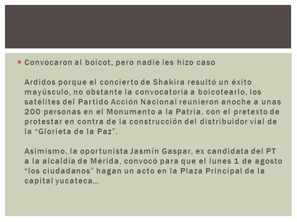 Convocaron al boicot, pero nadie les hizo caso Ardidos porque el concierto de Shakira resultó un éxito mayúsculo, no obstante la convocatoria a boicotearlo, los satélites del Partido Acción Nacional reunieron anoche a unas 200 personas en el Monumento a la Patria, con el pretexto de protestar en contra de la construcción del distribuidor vial de la Glorieta de la Paz .