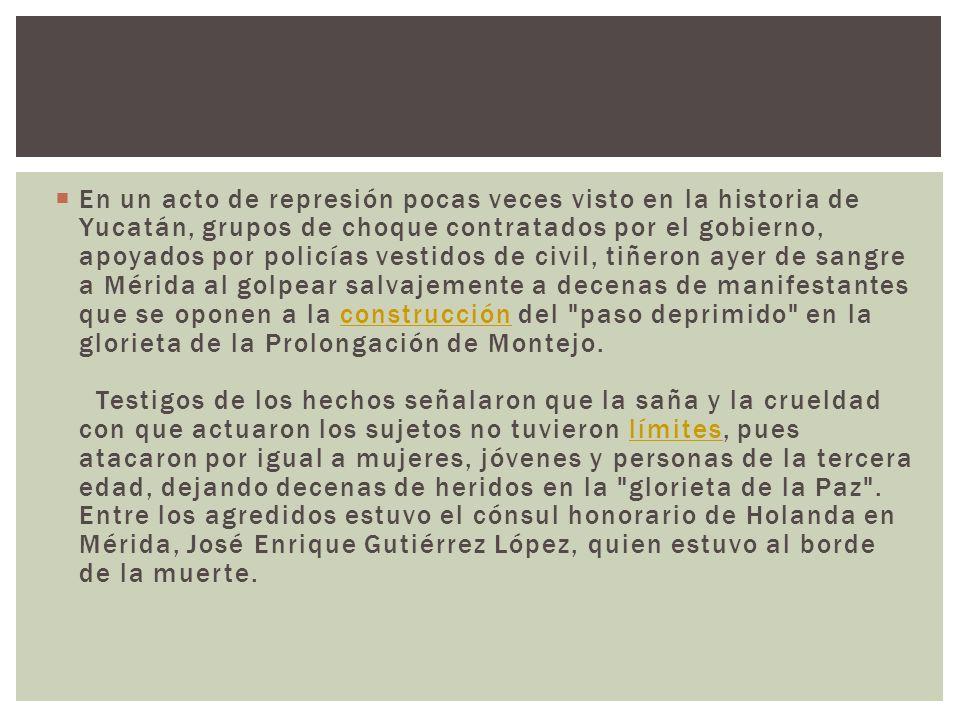 En un acto de represión pocas veces visto en la historia de Yucatán, grupos de choque contratados por el gobierno, apoyados por policías vestidos de civil, tiñeron ayer de sangre a Mérida al golpear salvajemente a decenas de manifestantes que se oponen a la construcción del paso deprimido en la glorieta de la Prolongación de Montejo.