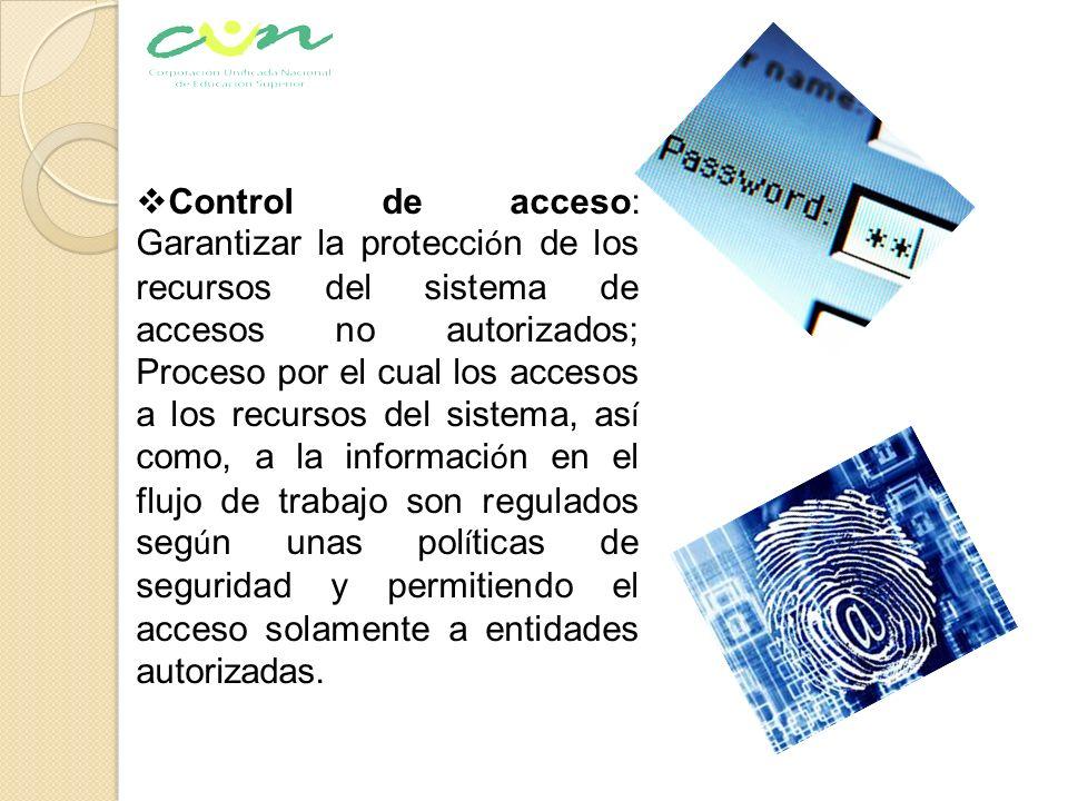 Control de acceso: Garantizar la protección de los recursos del sistema de accesos no autorizados; Proceso por el cual los accesos a los recursos del sistema, así como, a la información en el flujo de trabajo son regulados según unas políticas de seguridad y permitiendo el acceso solamente a entidades autorizadas.