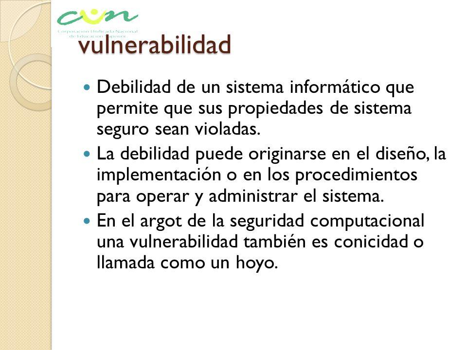vulnerabilidad Debilidad de un sistema informático que permite que sus propiedades de sistema seguro sean violadas.