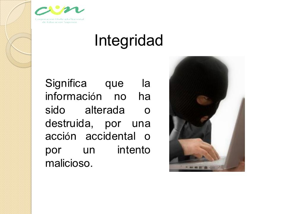 Integridad Significa que la información no ha sido alterada o destruida, por una acción accidental o por un intento malicioso.