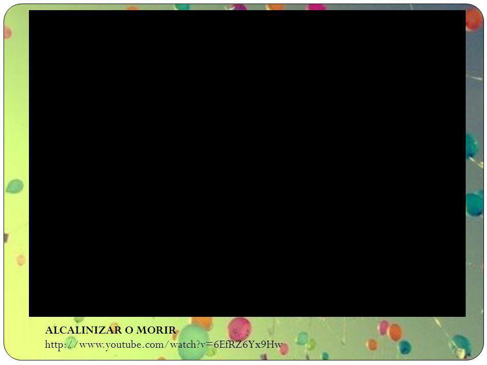 ALCALINIZAR O MORIR http://www.youtube.com/watch v=6EfRZ6Yx9Hw