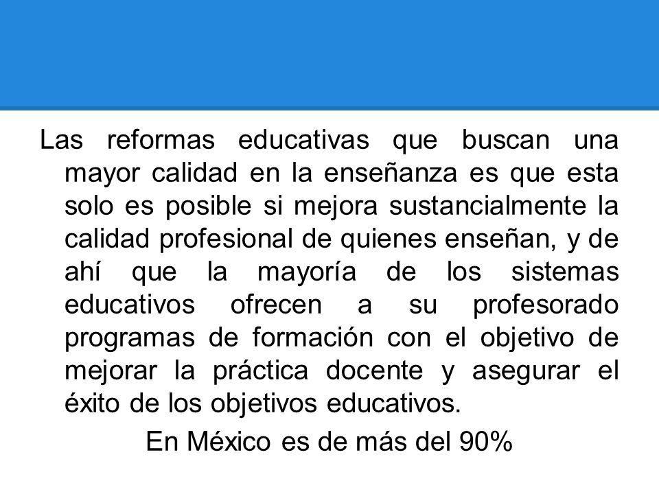 Las reformas educativas que buscan una mayor calidad en la enseñanza es que esta solo es posible si mejora sustancialmente la calidad profesional de quienes enseñan, y de ahí que la mayoría de los sistemas educativos ofrecen a su profesorado programas de formación con el objetivo de mejorar la práctica docente y asegurar el éxito de los objetivos educativos.