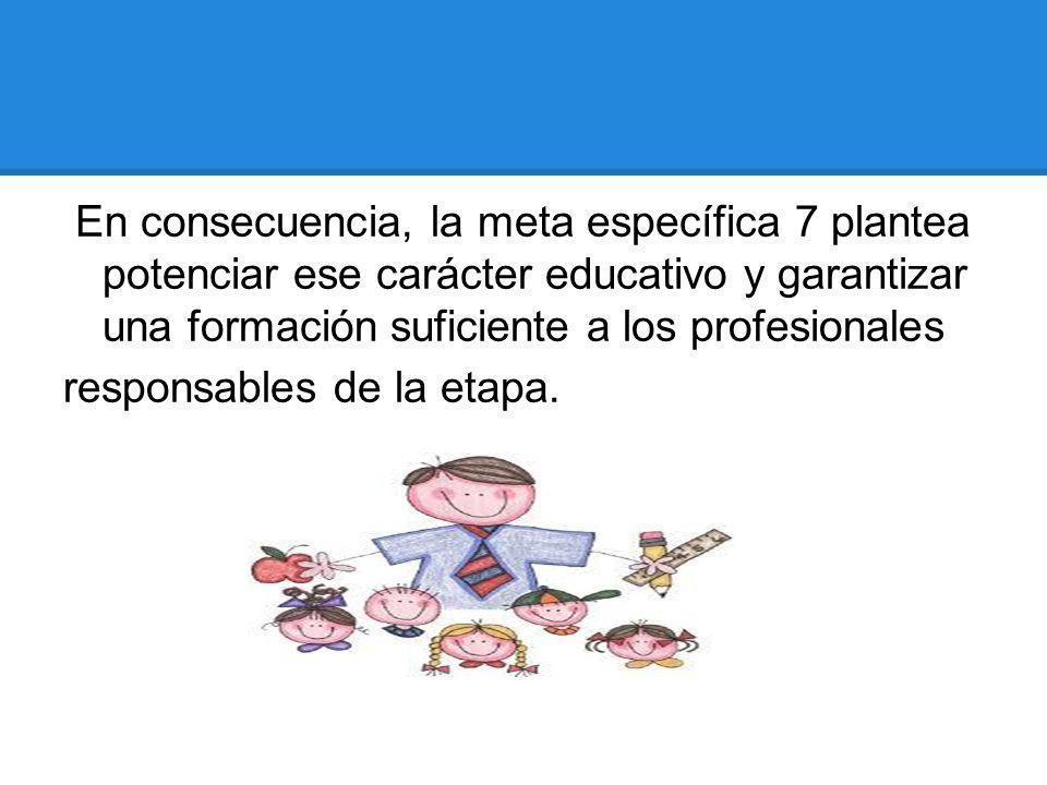 En consecuencia, la meta específica 7 plantea potenciar ese carácter educativo y garantizar una formación suficiente a los profesionales