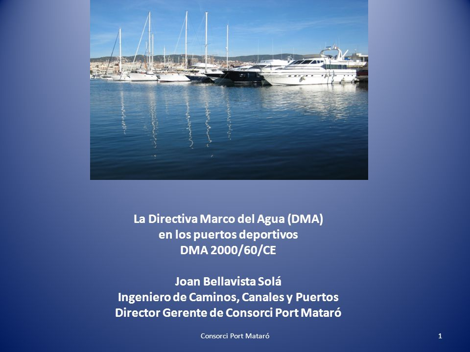 La Directiva Marco del Agua (DMA) en los puertos deportivos DMA 2000/60/CE Joan Bellavista Solá Ingeniero de Caminos, Canales y Puertos Director Gerente de Consorci Port Mataró