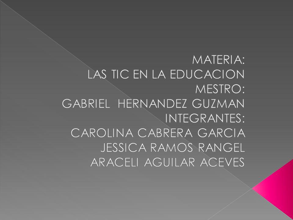 MATERIA: LAS TIC EN LA EDUCACION. MESTRO: GABRIEL HERNANDEZ GUZMAN. INTEGRANTES: CAROLINA CABRERA GARCIA.