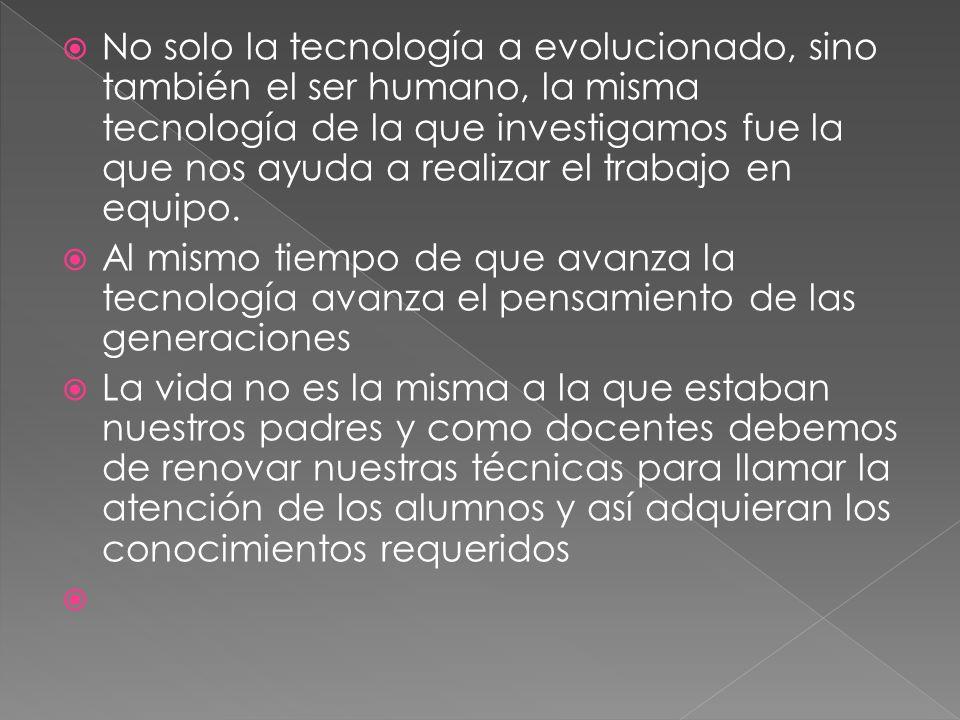 No solo la tecnología a evolucionado, sino también el ser humano, la misma tecnología de la que investigamos fue la que nos ayuda a realizar el trabajo en equipo.