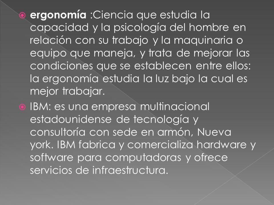 ergonomía :Ciencia que estudia la capacidad y la psicología del hombre en relación con su trabajo y la maquinaria o equipo que maneja, y trata de mejorar las condiciones que se establecen entre ellos: la ergonomía estudia la luz bajo la cual es mejor trabajar.