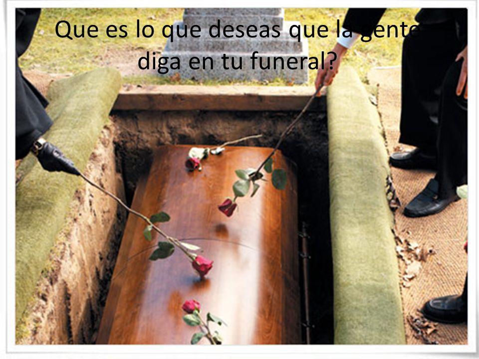 Que es lo que deseas que la gente diga en tu funeral