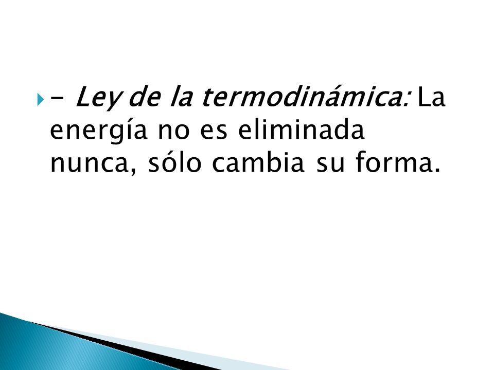 - Ley de la termodinámica: La energía no es eliminada nunca, sólo cambia su forma.