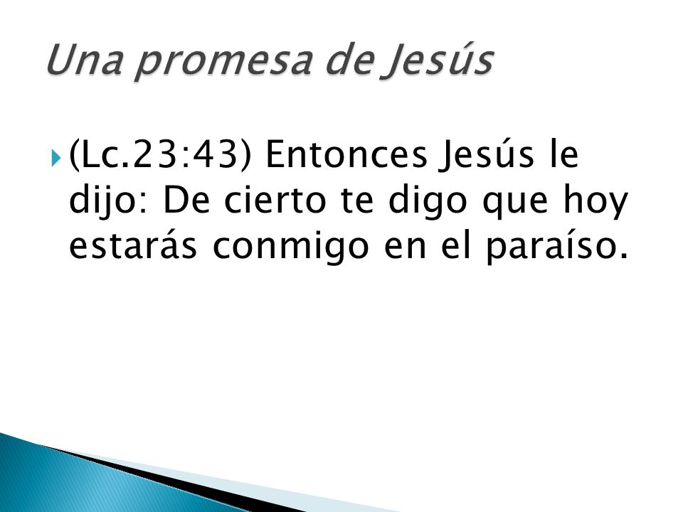 Una promesa de Jesús (Lc.23:43) Entonces Jesús le dijo: De cierto te digo que hoy estarás conmigo en el paraíso.