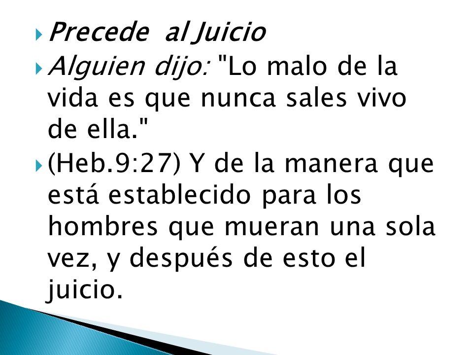Precede al Juicio Alguien dijo: Lo malo de la vida es que nunca sales vivo de ella.