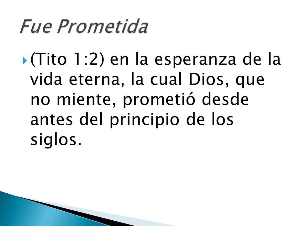 Fue Prometida (Tito 1:2) en la esperanza de la vida eterna, la cual Dios, que no miente, prometió desde antes del principio de los siglos.