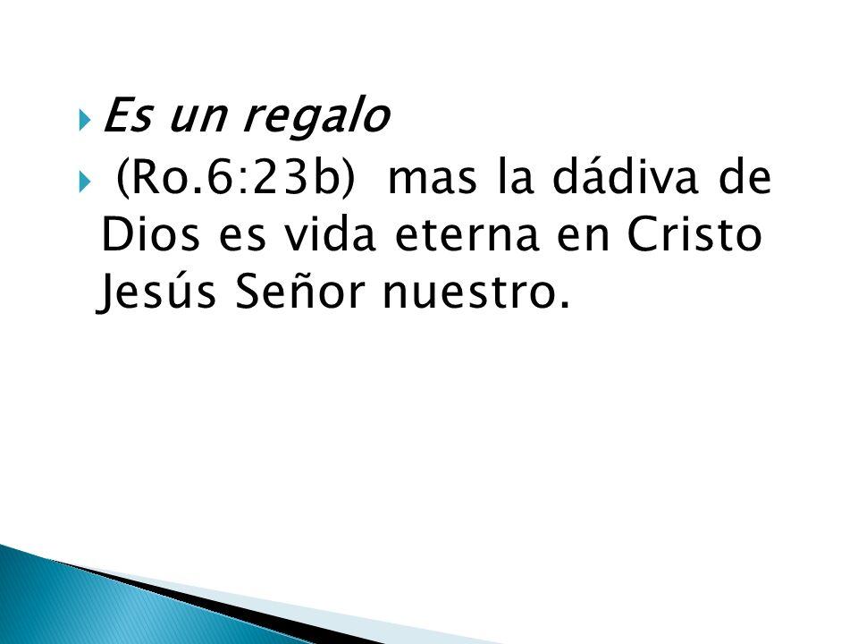 Es un regalo (Ro.6:23b) mas la dádiva de Dios es vida eterna en Cristo Jesús Señor nuestro.